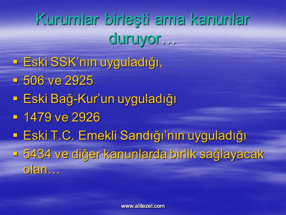 www.alitezel.comwww.alitezel.com Kurumlar birleşti ama kanunlar duruyor…  Eski SSK'nın uyguladığı,  506 ve 2925  Eski Bağ-Kur'un uyguladığı  1479 ve 2926  Eski T.C.