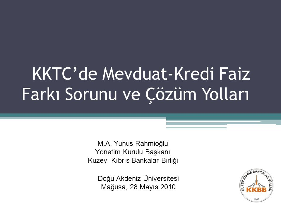 KKTC'de Mevduat-Kredi Faiz Farkı Sorunu ve Çözüm Yolları Doğu Akdeniz Üniversitesi Mağusa, 28 Mayıs 2010 M.A.
