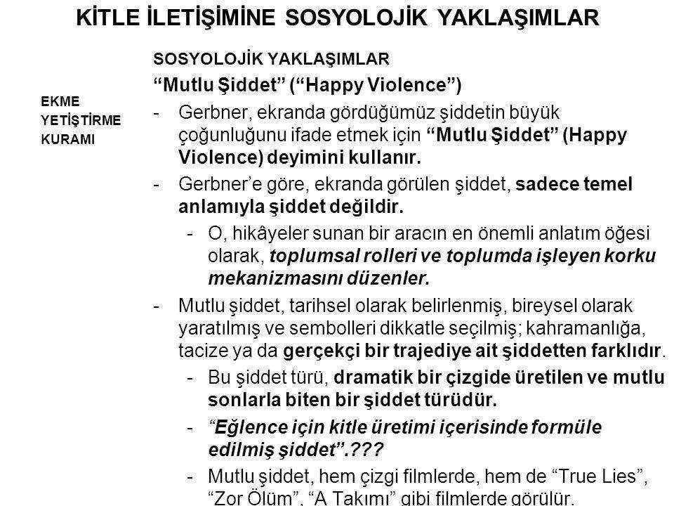 """KİTLE İLETİŞİMİNE SOSYOLOJİK YAKLAŞIMLAR EKME YETİŞTİRME KURAMI SOSYOLOJİK YAKLAŞIMLAR """"Mutlu Şiddet"""" (""""Happy Violence"""") -Gerbner, ekranda gördüğümüz"""
