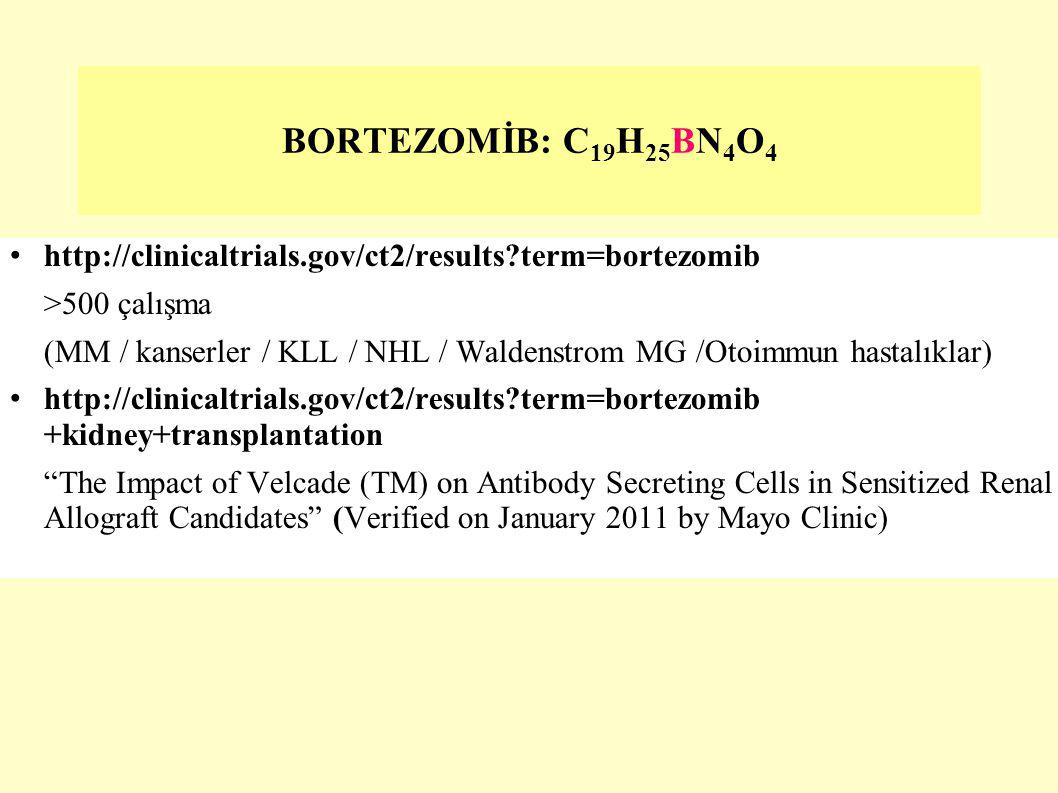 http://clinicaltrials.gov/ct2/results?term=bortezomib >500 çalışma (MM / kanserler / KLL / NHL / Waldenstrom MG /Otoimmun hastalıklar) http://clinicaltrials.gov/ct2/results?term=bortezomib +kidney+transplantation The Impact of Velcade (TM) on Antibody Secreting Cells in Sensitized Renal Allograft Candidates (Verified on January 2011 by Mayo Clinic) BORTEZOMİB: C 19 H 25 BN 4 O 4