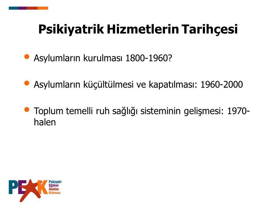 Asylumların kurulması 1800-1960? Asylumların küçültülmesi ve kapatılması: 1960-2000 Toplum temelli ruh sağlığı sisteminin gelişmesi: 1970- halen Psiki