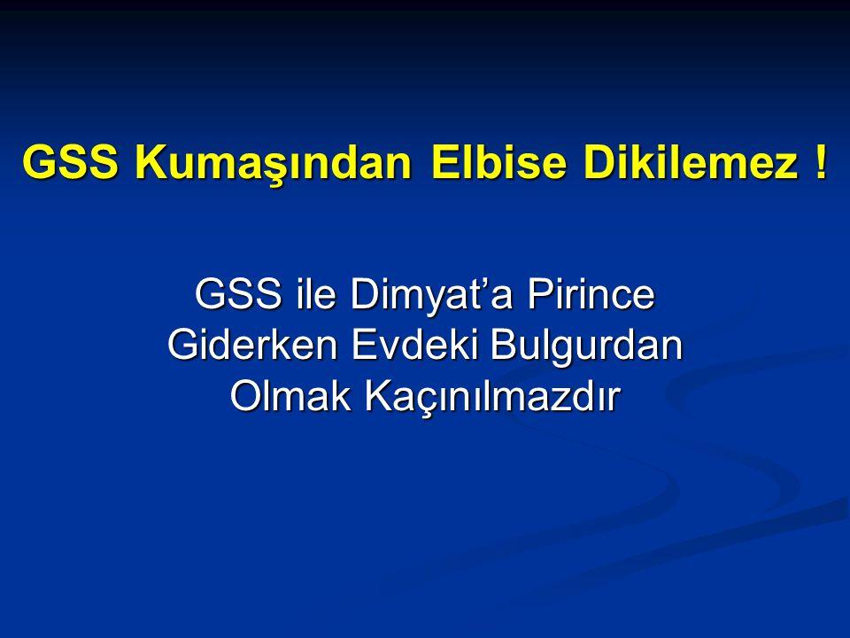 GSS Kumaşından Elbise Dikilemez ! GSS ile Dimyat'a Pirince Giderken Evdeki Bulgurdan Olmak Kaçınılmazdır
