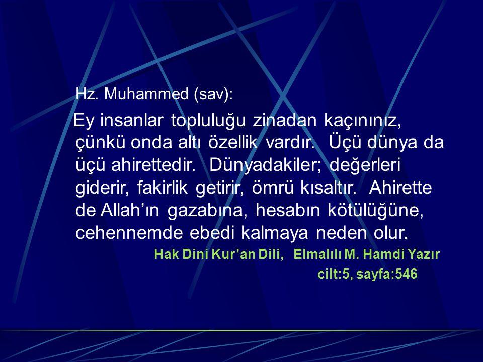 Hz. Muhammed (sav): Ey insanlar topluluğu zinadan kaçınınız, çünkü onda altı özellik vardır. Üçü dünya da üçü ahirettedir. Dünyadakiler; değerleri gid