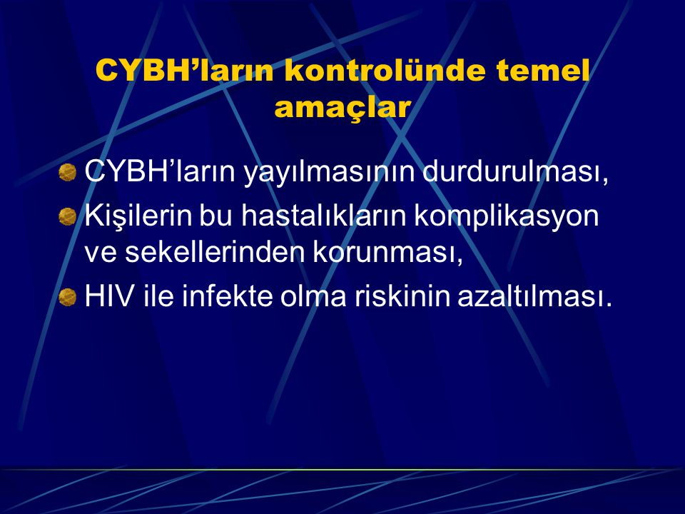 CYBH'ların kontrolünde temel amaçlar CYBH'ların yayılmasının durdurulması, Kişilerin bu hastalıkların komplikasyon ve sekellerinden korunması, HIV ile infekte olma riskinin azaltılması.