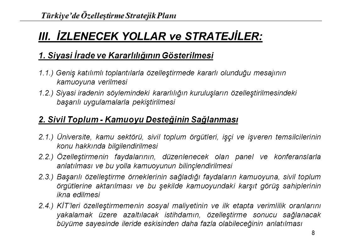 Türkiye'de Özelleştirme Stratejik Planı 9 2.5.) Gerçekçi olmayan beklentilerin anlatılması ve bunların değiştirilmesinin sağlanması Kötü şirket özelleştirilir, iyi şirket özelleştirilmez, anlayışı Ağır kontrol şartları Değerin çok üzerinde olan fiyat beklentileri 2.6.)Sn.
