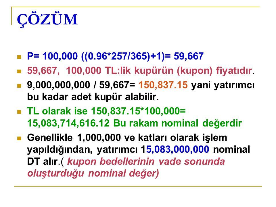 ÇÖZÜM P= 100,000 ((0.96*257/365)+1)= 59,667 59,667, 100,000 TL:lik kupürün (kupon) fiyatıdır. 9,000,000,000 / 59,667= 150,837.15 yani yatırımcı bu kad