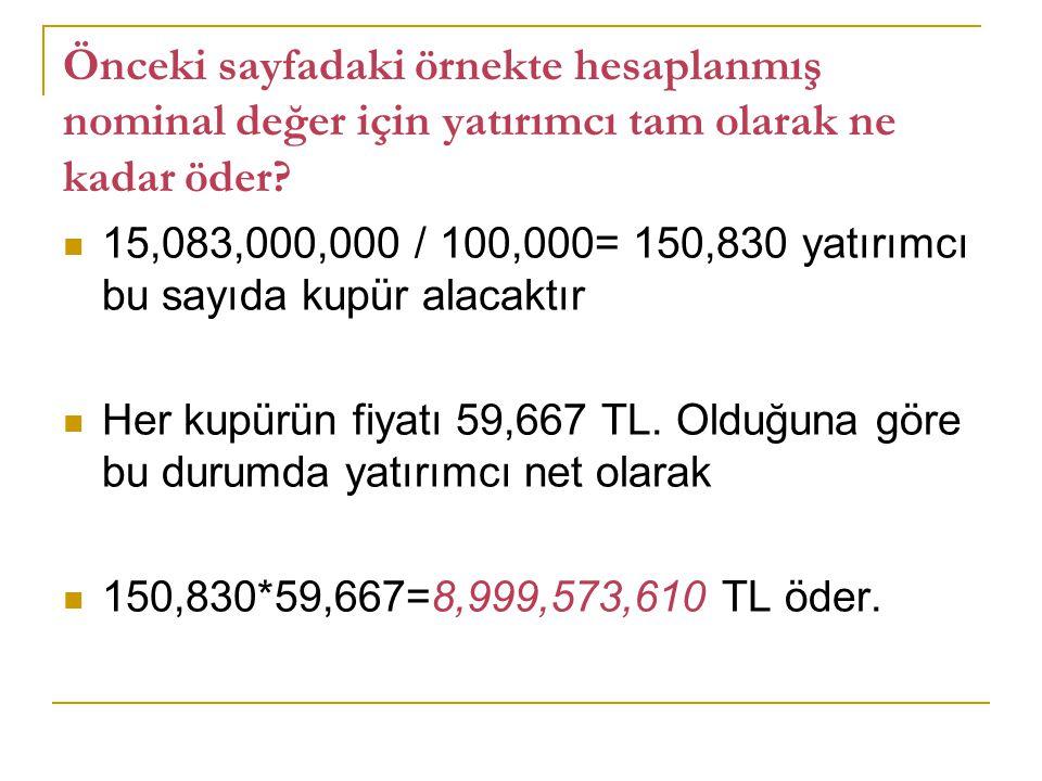 Önceki sayfadaki örnekte hesaplanmış nominal değer için yatırımcı tam olarak ne kadar öder? 15,083,000,000 / 100,000= 150,830 yatırımcı bu sayıda kupü