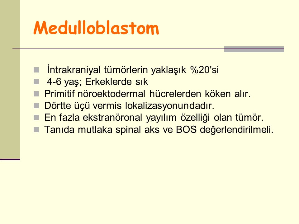 Medulloblastom İntrakraniyal tümörlerin yaklaşık %20'si 4-6 yaş; Erkeklerde sık Primitif nöroektodermal hücrelerden köken alır. Dörtte üçü vermis loka