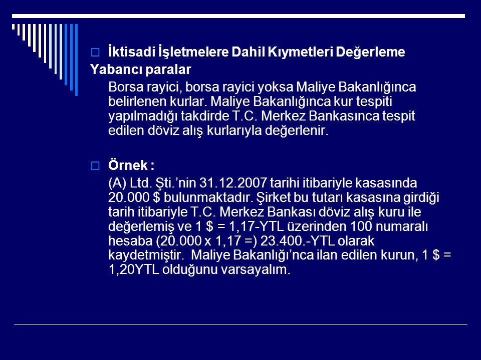 Bu durumda şirketin 31.12.2007 tarihi itibariyle yapacağı değerleme işlemi ve bu işleme ilişkin muhasebe kaydı şöyledir: Değerleme sonucu (20.000 x 1,20 = )24.000.-YTL Kayıtlı Değer ( - )23.400,-YTL Kur Farkı Geliri600,-YTL -------------------------/------------------------------------ 100.