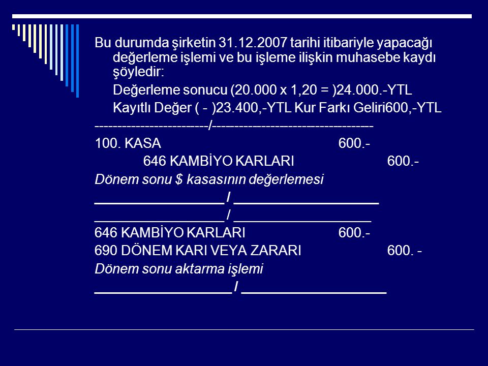 Maliye Bakanlığı'nca ilan edilen kur, 1 $ = 1,15 YTL olsa; Bu durumda şirketin 31.12.2007 tarihi itibariyle yapacağı değerleme işlemi ve bu işleme ilişkin muhasebe kaydı şöyledir: Değerleme sonucu (20.000 x 1,15 = )23.000.-YTL Kayıtlı Değer( - )23.400,-YTL Kur Farkı Gideri400,-YTL ____________________ / ___________________ 656 KAMBİYO ZARARLARI 400.- 100 KASA 400.- Dönem sonu $ kasasının değerlemesi ____________________ / ____________________ ____________________ / ___________________ 690 DÖNEM KARI VEYA ZARARI 400.