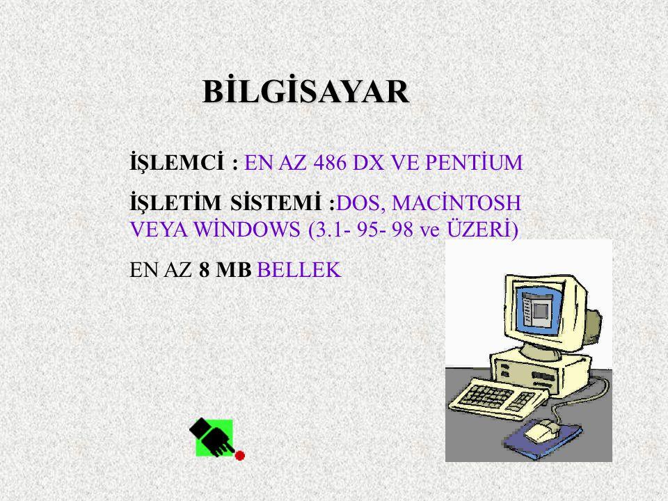 BİLGİSAYAR İŞLEMCİ : EN AZ 486 DX VE PENTİUM İŞLETİM SİSTEMİ :DOS, MACİNTOSH VEYA WİNDOWS (3.1- 95- 98 ve ÜZERİ) EN AZ 8 MB BELLEK