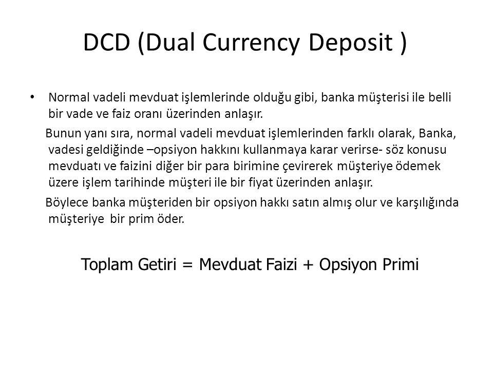 DCD (Dual Currency Deposit ) Normal vadeli mevduat işlemlerinde olduğu gibi, banka müşterisi ile belli bir vade ve faiz oranı üzerinden anlaşır. Bunun