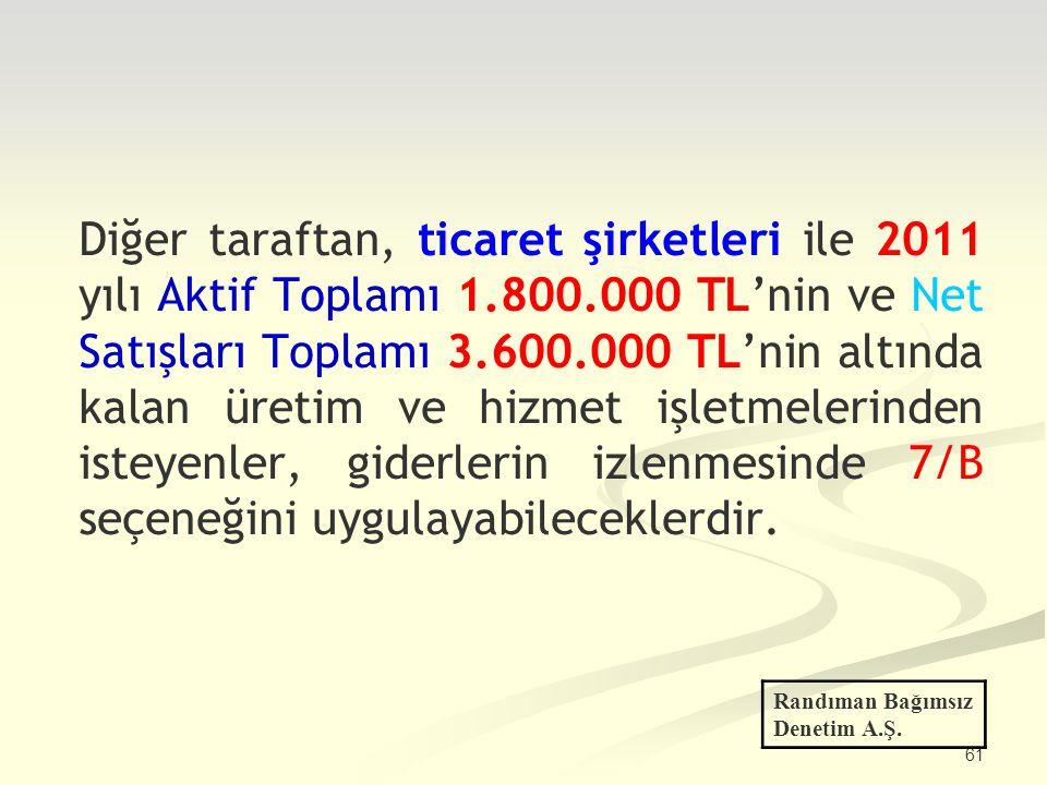 61 Diğer taraftan, ticaret şirketleri ile 2011 yılı Aktif Toplamı 1.800.000 TL'nin ve Net Satışları Toplamı 3.600.000 TL'nin altında kalan üretim ve h