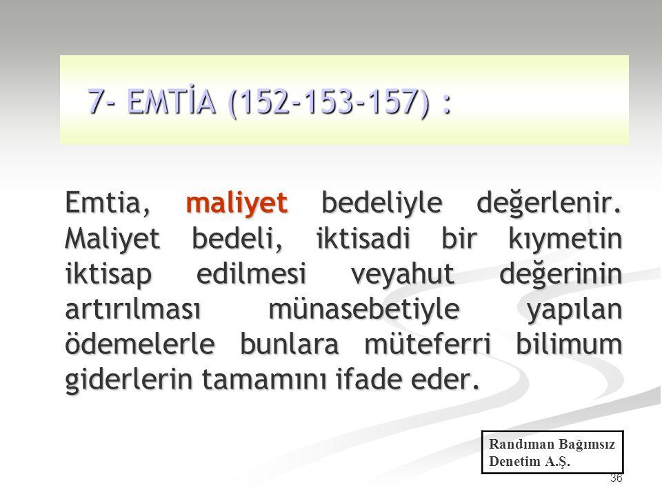 36 7- EMTİA (152-153-157) : 7- EMTİA (152-153-157) : Emtia, maliyet bedeliyle değerlenir. Maliyet bedeli, iktisadi bir kıymetin iktisap edilmesi veyah
