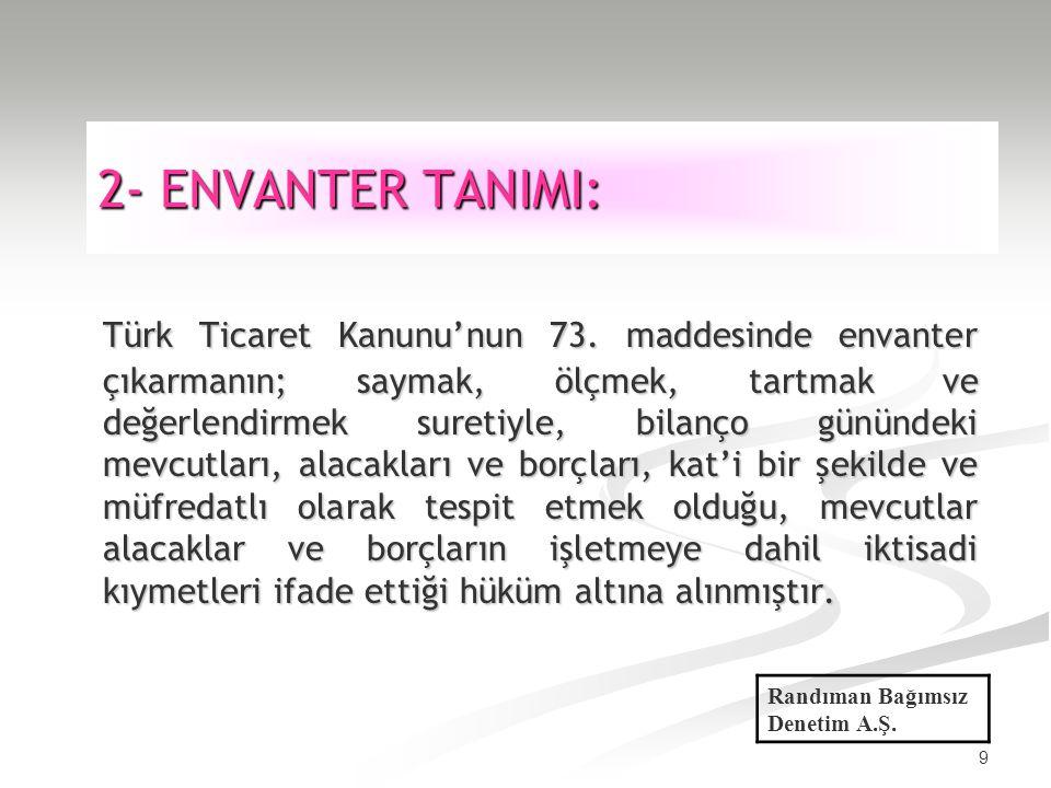 9 2- ENVANTER TANIMI: Türk Ticaret Kanunu'nun 73. maddesinde envanter çıkarmanın; saymak, ölçmek, tartmak ve değerlendirmek suretiyle, bilanço gününde