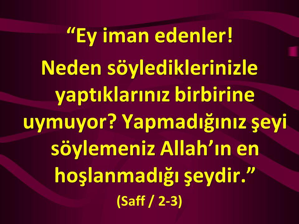 """""""Ey iman edenler! Neden söylediklerinizle yaptıklarınız birbirine uymuyor? Yapmadığınız şeyi söylemeniz Allah'ın en hoşlanmadığı şeydir."""" (Saff / 2-3)"""