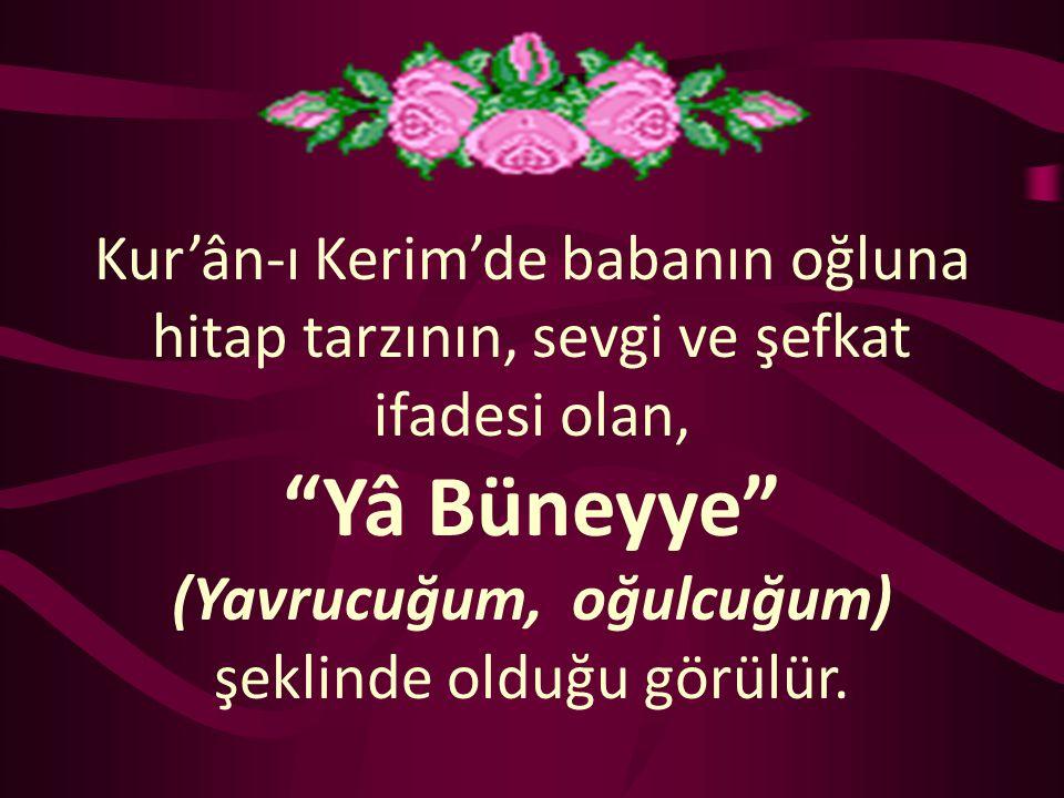 """Kur'ân-ı Kerim'de babanın oğluna hitap tarzının, sevgi ve şefkat ifadesi olan, """"Yâ Büneyye"""" (Yavrucuğum, oğulcuğum) şeklinde olduğu görülür."""