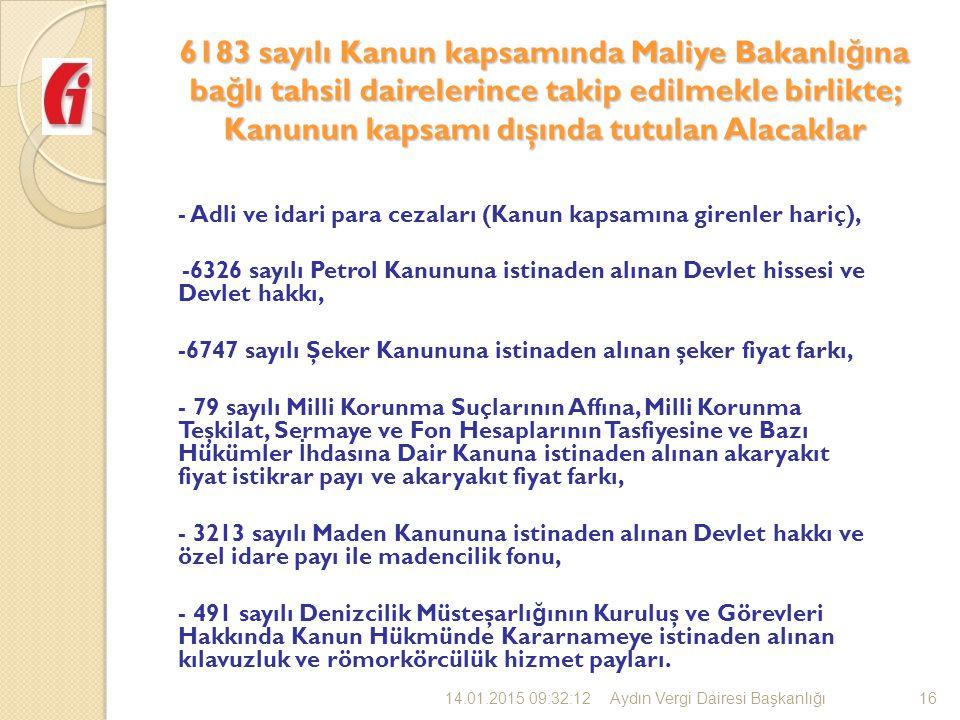 6183 sayılı Kanun kapsamında Maliye Bakanlı ğ ına ba ğ lı tahsil dairelerince takip edilmekle birlikte; Kanunun kapsamı dışında tutulan Alacaklar - Adli ve idari para cezaları (Kanun kapsamına girenler hariç), -6326 sayılı Petrol Kanununa istinaden alınan Devlet hissesi ve Devlet hakkı, -6747 sayılı Şeker Kanununa istinaden alınan şeker fiyat farkı, - 79 sayılı Milli Korunma Suçlarının Affına, Milli Korunma Teşkilat, Sermaye ve Fon Hesaplarının Tasfiyesine ve Bazı Hükümler İ hdasına Dair Kanuna istinaden alınan akaryakıt fiyat istikrar payı ve akaryakıt fiyat farkı, - 3213 sayılı Maden Kanununa istinaden alınan Devlet hakkı ve özel idare payı ile madencilik fonu, - 491 sayılı Denizcilik Müsteşarlı ğ ının Kuruluş ve Görevleri Hakkında Kanun Hükmünde Kararnameye istinaden alınan kılavuzluk ve römorkörcülük hizmet payları.