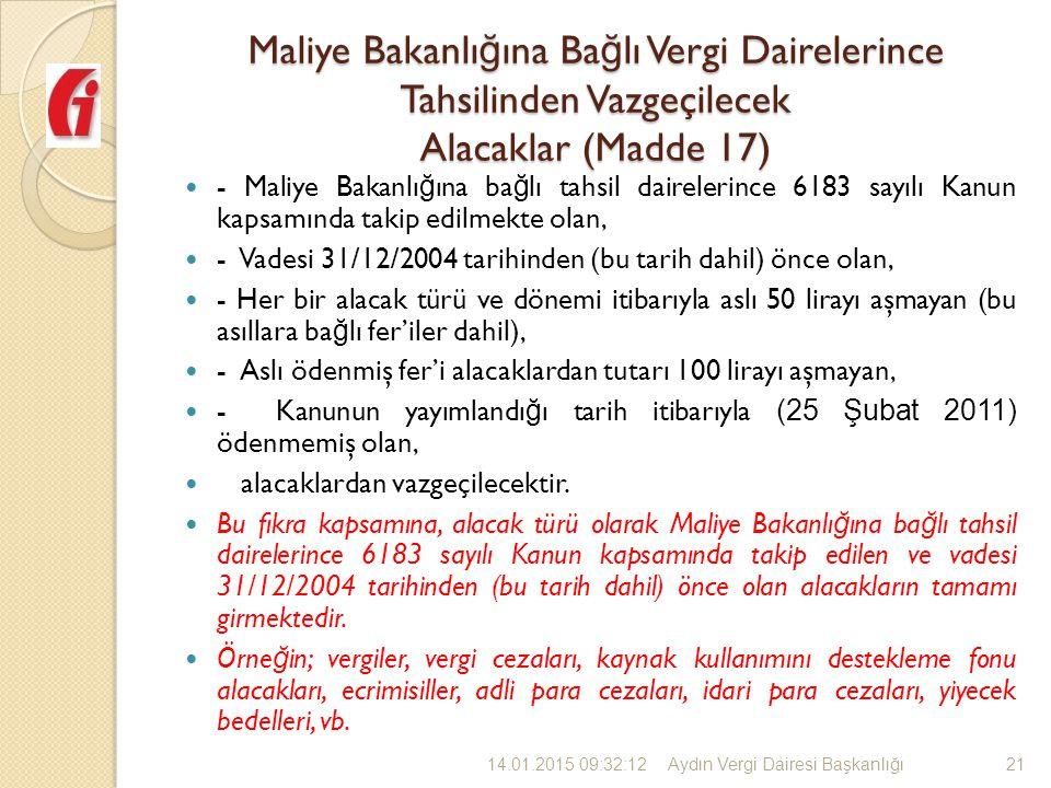 Maliye Bakanlı ğ ına Ba ğ lı Vergi Dairelerince Tahsilinden Vazgeçilecek Alacaklar (Madde 17) - Maliye Bakanlı ğ ına ba ğ lı tahsil dairelerince 6183 sayılı Kanun kapsamında takip edilmekte olan, - Vadesi 31/12/2004 tarihinden (bu tarih dahil) önce olan, - Her bir alacak türü ve dönemi itibarıyla aslı 50 lirayı aşmayan (bu asıllara ba ğ lı fer'iler dahil), - Aslı ödenmiş fer'i alacaklardan tutarı 100 lirayı aşmayan, - Kanunun yayımlandı ğ ı tarih itibarıyla (25 Şubat 2011) ödenmemiş olan, alacaklardan vazgeçilecektir.