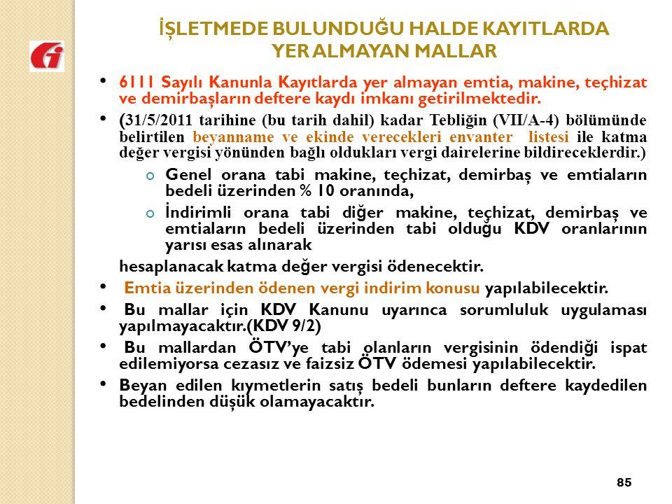 85 İ ŞLETMEDE BULUNDU Ğ U HALDE KAYITLARDA YER ALMAYAN MALLAR 6111 Sayılı Kanunla Kayıtlarda yer almayan emtia, makine, teçhizat ve demirbaşların deftere kaydı imkanı getirilmektedir.