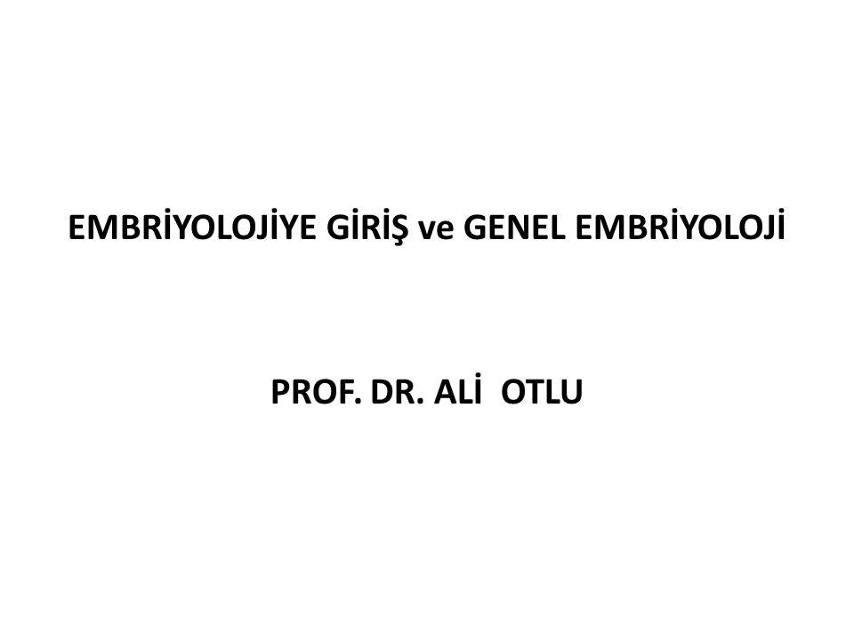EMBRİYOLOJİYE GİRİŞ ve GENEL EMBRİYOLOJİ PROF. DR. ALİ OTLU