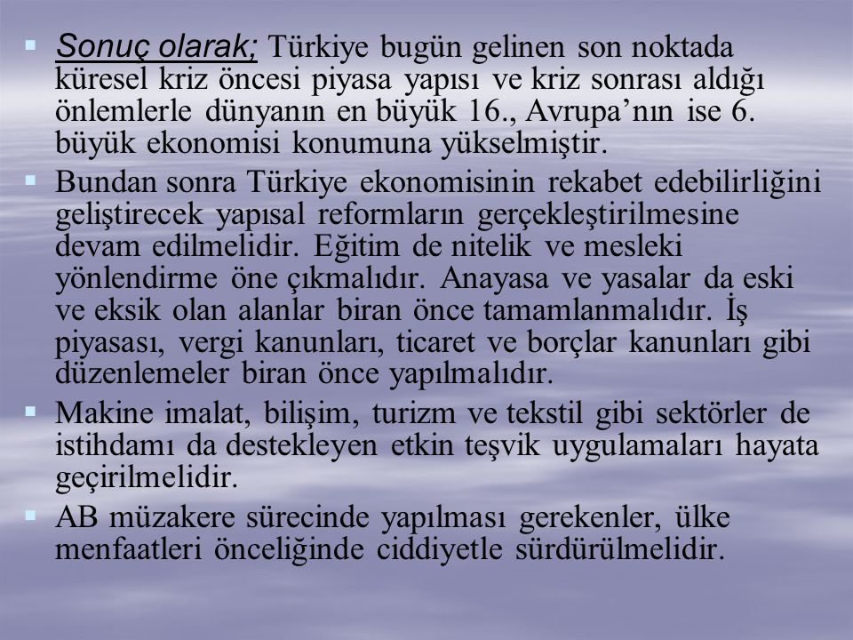   Sonuç olarak; Türkiye bugün gelinen son noktada küresel kriz öncesi piyasa yapısı ve kriz sonrası aldığı önlemlerle dünyanın en büyük 16., Avrupa'
