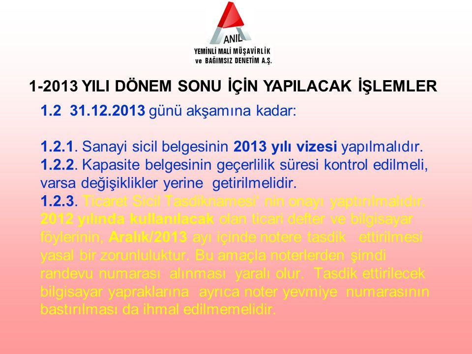 1.2 31.12.2013 günü akşamına kadar: 1.2.1. Sanayi sicil belgesinin 2013 yılı vizesi yapılmalıdır. 1.2.2. Kapasite belgesinin geçerlilik süresi kontrol