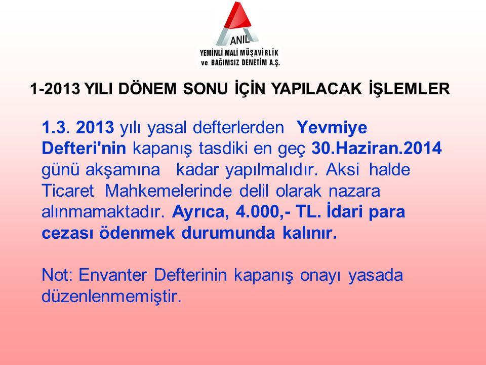 1.3. 2013 yılı yasal defterlerden Yevmiye Defteri'nin kapanış tasdiki en geç 30.Haziran.2014 günü akşamına kadar yapılmalıdır. Aksi halde Ticaret Mahk