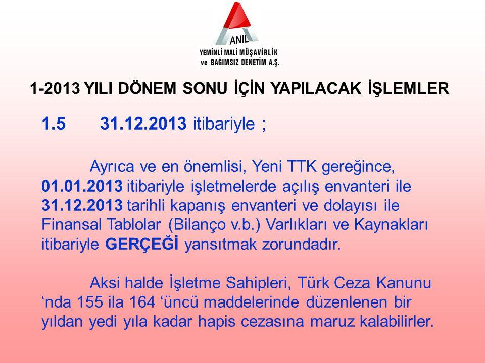 1.5 31.12.2013 itibariyle ; Ayrıca ve en önemlisi, Yeni TTK gereğince, 01.01.2013 itibariyle işletmelerde açılış envanteri ile 31.12.2013 tarihli kapa