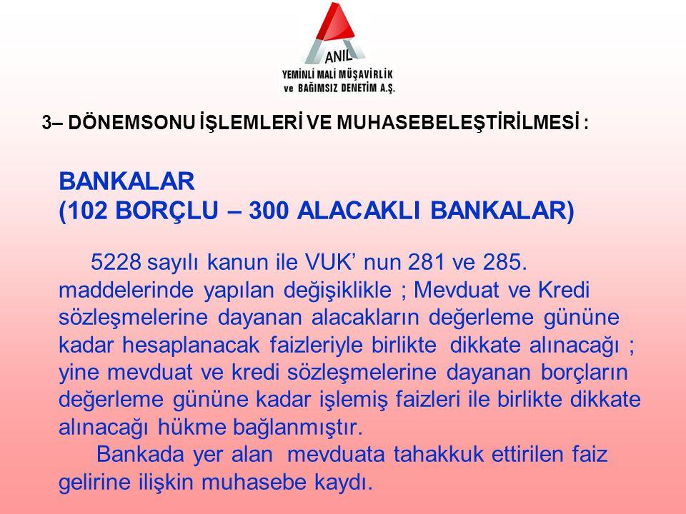BANKALAR (102 BORÇLU – 300 ALACAKLI BANKALAR) 5228 sayılı kanun ile VUK' nun 281 ve 285. maddelerinde yapılan değişiklikle ; Mevduat ve Kredi sözleşme