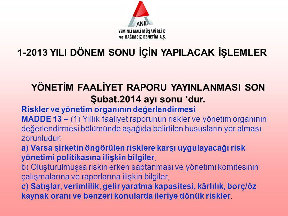 1-2013 YILI DÖNEM SONU İÇİN YAPILACAK İŞLEMLER YÖNETİM FAALİYET RAPORU YAYINLANMASI SON Şubat.2014 ayı sonu 'dur. Riskler ve yönetim organının değerle