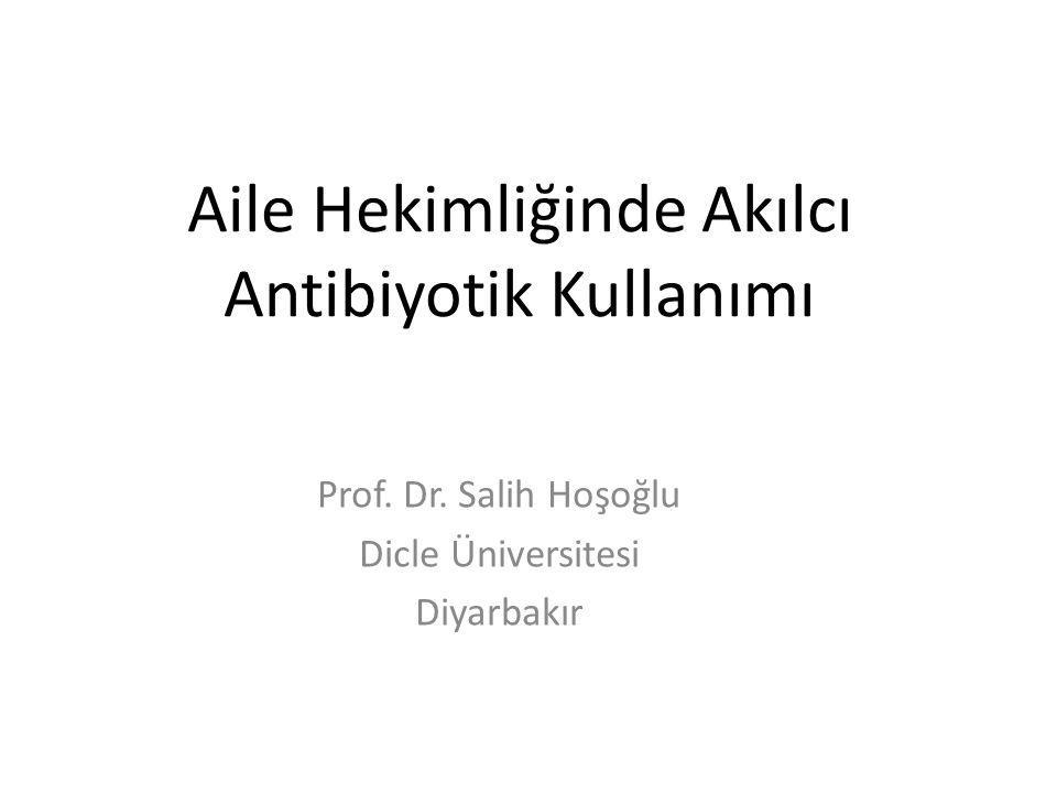 Aile Hekimliğinde Akılcı Antibiyotik Kullanımı Prof. Dr. Salih Hoşoğlu Dicle Üniversitesi Diyarbakır