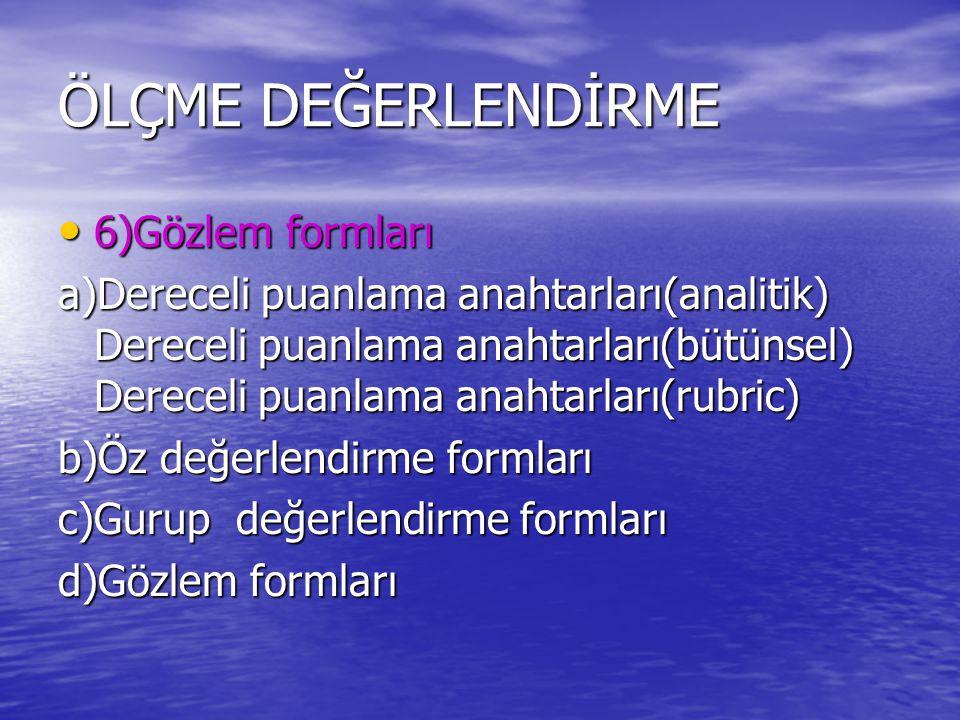 ÖLÇME DEĞERLENDİRME 6)Gözlem formları 6)Gözlem formları a)Dereceli puanlama anahtarları(analitik) Dereceli puanlama anahtarları(bütünsel) Dereceli puanlama anahtarları(rubric) b)Öz değerlendirme formları c)Gurup değerlendirme formları d)Gözlem formları