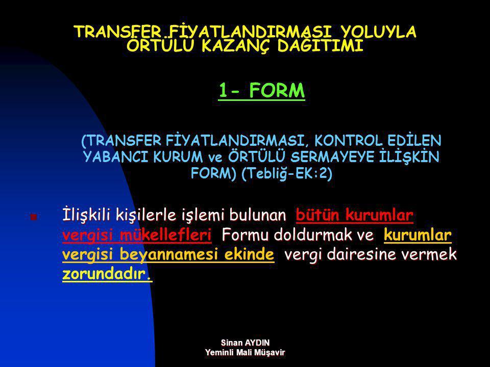 Sinan AYDIN Yeminli Mali Müşavir TRANSFER FİYATLANDIRMASI YOLUYLA ÖRTÜLÜ KAZANÇ DAĞITIMI 1- FORM (TRANSFER FİYATLANDIRMASI, KONTROL EDİLEN YABANCI KURUM ve ÖRTÜLÜ SERMAYEYE İLİŞKİN FORM) (Tebliğ-EK:2) İlişkili kişilerle işlemi bulunan Formu doldurmak ve vergi dairesine vermek İlişkili kişilerle işlemi bulunan bütün kurumlar vergisi mükellefleri Formu doldurmak ve kurumlar vergisi beyannamesi ekinde vergi dairesine vermek zorundadır.