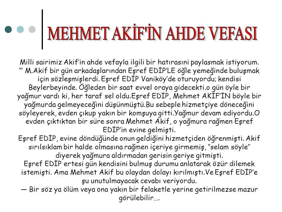 Milli sairimiz Akif'in ahde vefayla ilgili bir hatırasıni paylasmak istiyorum. ''' M.Akif bir gün arkadaşlarından Eşref EDİP'LE öğle yemeğinde buluşma