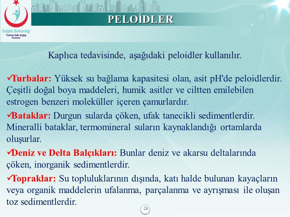 26 PELOİDLER Kaplıca tedavisinde, aşağıdaki peloidler kullanılır. Turbalar: Yüksek su bağlama kapasitesi olan, asit pH'de peloidlerdir. Çeşitli doğal