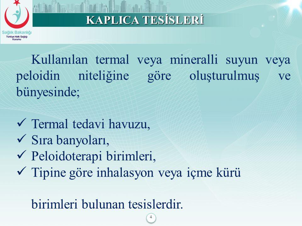 4 KAPLICA TESİSLERİ Kullanılan termal veya mineralli suyun veya peloidin niteliğine göre oluşturulmuş ve bünyesinde; Termal tedavi havuzu, Sıra banyol