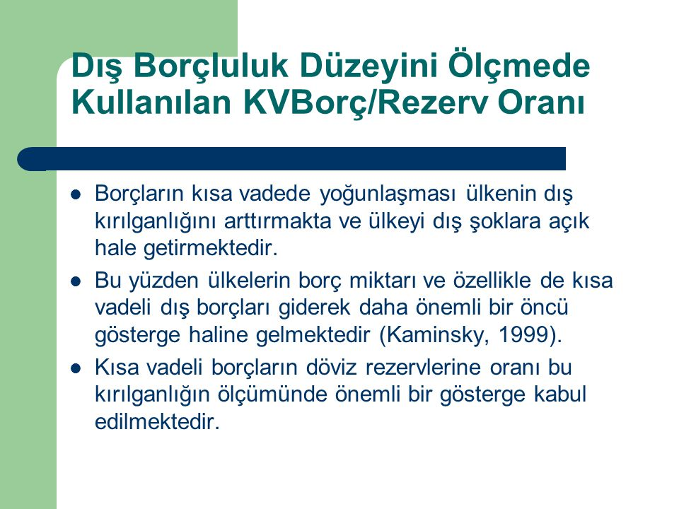 Dış Borçluluk Düzeyini Ölçmede Kullanılan KVBorç/Rezerv Oranı Borçların kısa vadede yoğunlaşması ülkenin dış kırılganlığını arttırmakta ve ülkeyi dış şoklara açık hale getirmektedir.