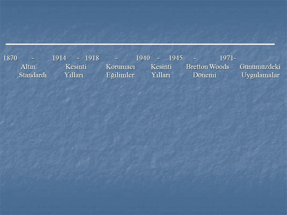 1870 - 1914 - 1918 - 1940 - 1945 - 1971- Altın Kesinti Korumacı Kesinti Bretton Woods Günümüzdeki Altın Kesinti Korumacı Kesinti Bretton Woods Günümüzdeki Standardı Yılları Eğilimler Yılları Dönemi Uygulamalar Standardı Yılları Eğilimler Yılları Dönemi Uygulamalar