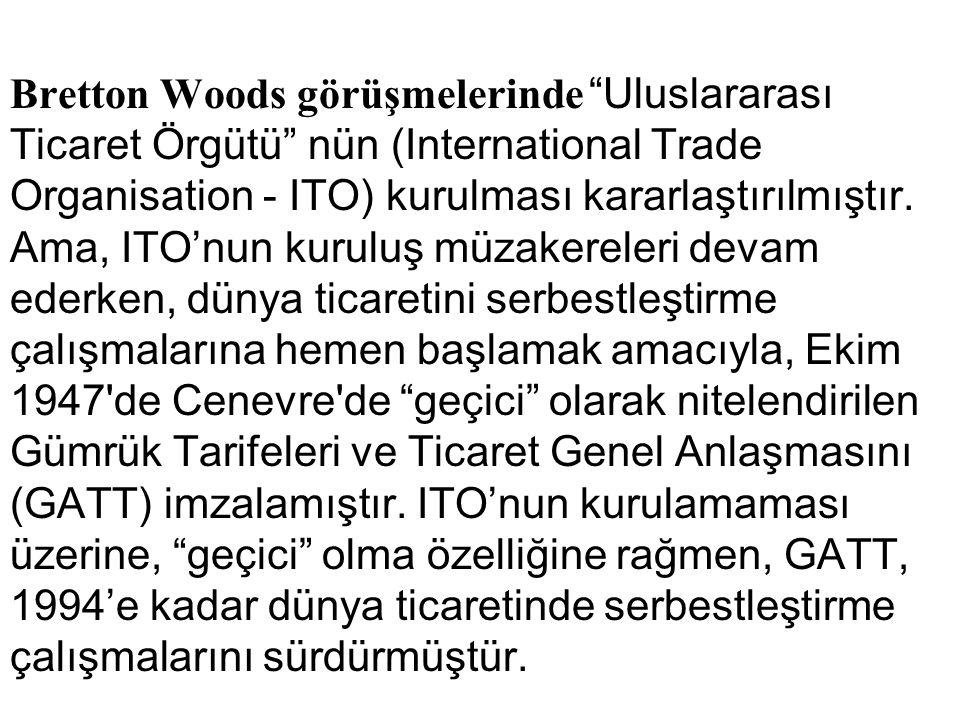 Bretton Woods görüşmelerinde Uluslararası Ticaret Örgütü nün (International Trade Organisation - ITO) kurulması kararlaştırılmıştır.