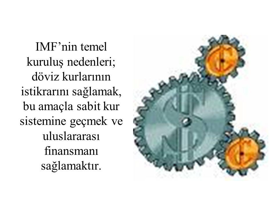 IMF'nin temel kuruluş nedenleri; döviz kurlarının istikrarını sağlamak, bu amaçla sabit kur sistemine geçmek ve uluslararası finansmanı sağlamaktır.