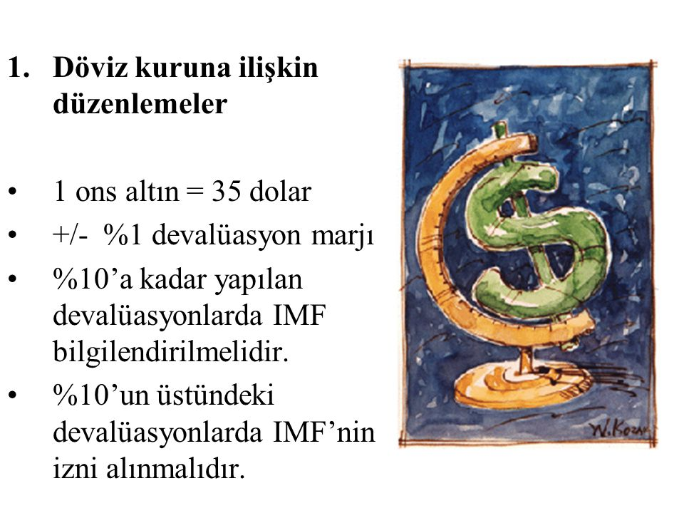 1.Döviz kuruna ilişkin düzenlemeler 1 ons altın = 35 dolar +/- %1 devalüasyon marjı %10'a kadar yapılan devalüasyonlarda IMF bilgilendirilmelidir.