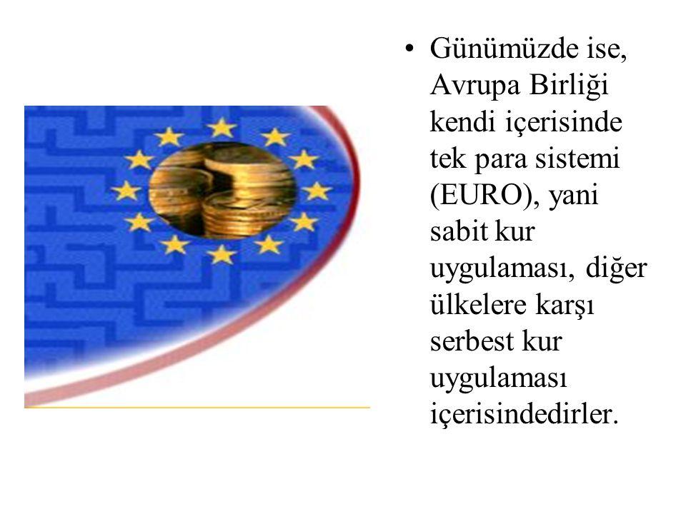Günümüzde ise, Avrupa Birliği kendi içerisinde tek para sistemi (EURO), yani sabit kur uygulaması, diğer ülkelere karşı serbest kur uygulaması içerisindedirler.
