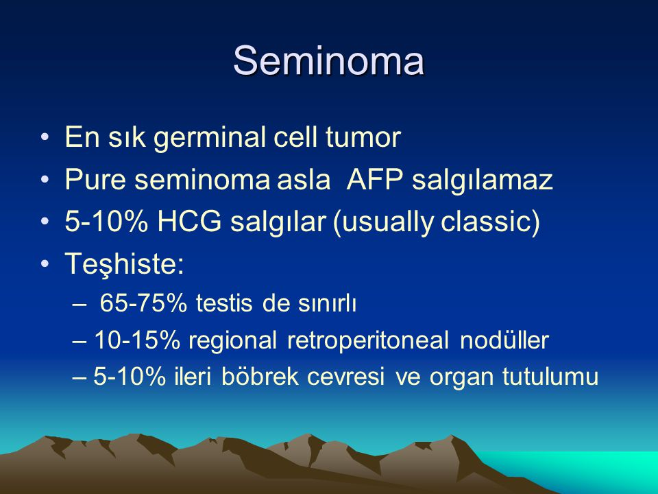 Seminoma En sık germinal cell tumor Pure seminoma asla AFP salgılamaz 5-10% HCG salgılar (usually classic) Teşhiste: – 65-75% testis de sınırlı –10-15