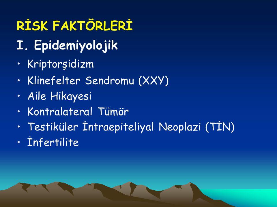 RİSK FAKTÖRLERİ I. Epidemiyolojik Kriptorşidizm Klinefelter Sendromu (XXY) Aile Hikayesi Kontralateral Tümör Testiküler İntraepiteliyal Neoplazi (TİN)