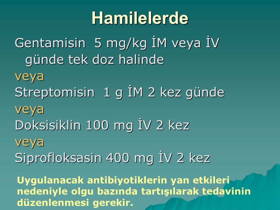 Hamilelerde Gentamisin 5 mg/kg İM veya İV günde tek doz halinde veya Streptomisin 1 g İM 2 kez günde veya Doksisiklin 100 mg İV 2 kez veya Siprofloksa