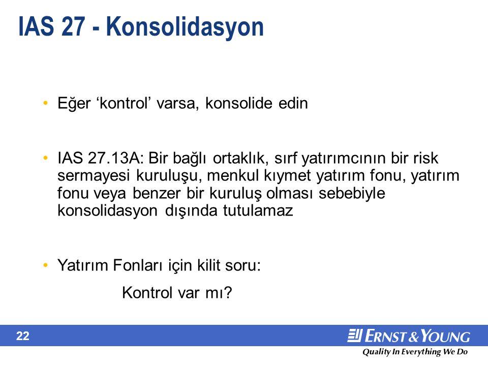 22 IAS 27 - Konsolidasyon Eğer 'kontrol' varsa, konsolide edin IAS 27.13A: Bir bağlı ortaklık, sırf yatırımcının bir risk sermayesi kuruluşu, menkul k