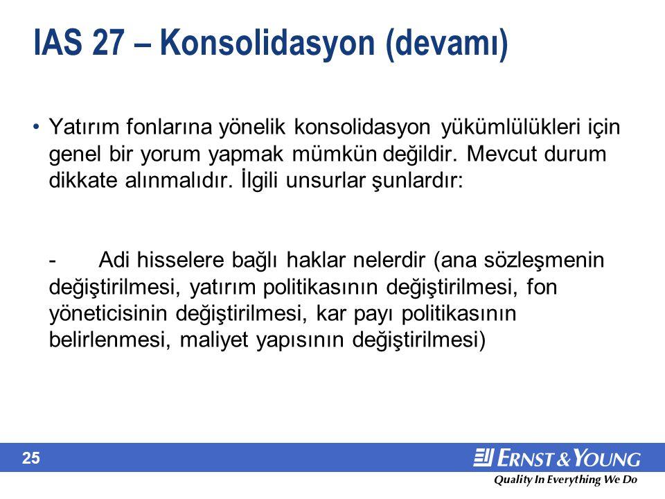 25 IAS 27 – Konsolidasyon (devamı) Yatırım fonlarına yönelik konsolidasyon yükümlülükleri için genel bir yorum yapmak mümkün değildir. Mevcut durum di