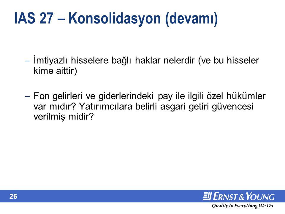 26 IAS 27 – Konsolidasyon (devamı) –İmtiyazlı hisselere bağlı haklar nelerdir (ve bu hisseler kime aittir) –Fon gelirleri ve giderlerindeki pay ile il