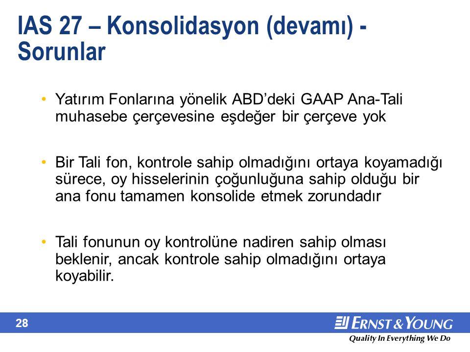 28 IAS 27 – Konsolidasyon (devamı) - Sorunlar Yatırım Fonlarına yönelik ABD'deki GAAP Ana-Tali muhasebe çerçevesine eşdeğer bir çerçeve yok Bir Tali f